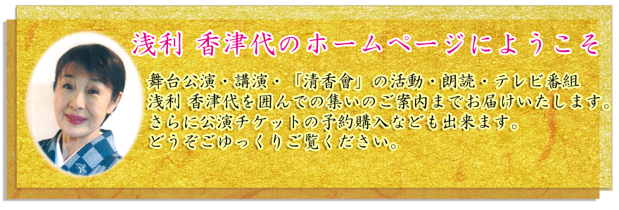 浅利香津代の講演・朗読・日本舞踏教室に関する情報と日々のメッセージを発信する公式WEBサイトです。
